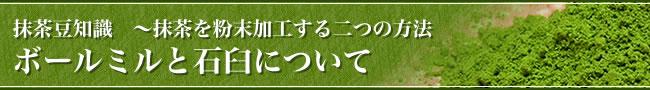 抹茶豆知識 〜抹茶を粉末加工する二つの方法 ボールミルと石臼について